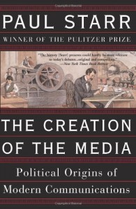 The Creation of the Media: Political Origins of Modern Communications by Paul Starr