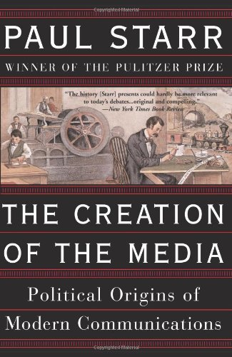 The best books on The Future of the Media - The Creation of the Media: Political Origins of Modern Communications by Paul Starr