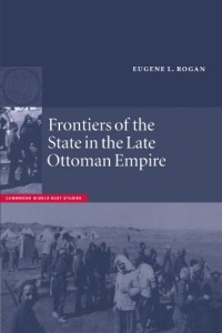 Frontiers of the State in the Late Ottoman Empire by Eugene Rogan