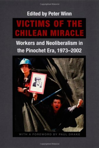 The best books on Pinochet and Chilean Politics - Victims of the Chilean Miracle: Workers And Neoliberalism In The Pinochet Era, 1973–2002 by Peter Winn