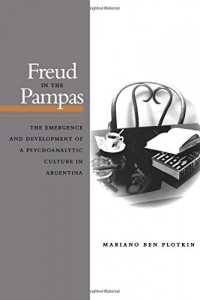 The best books on Argentina and Psychoanalysis - Freud in the Pampas by Mariano Plotkin
