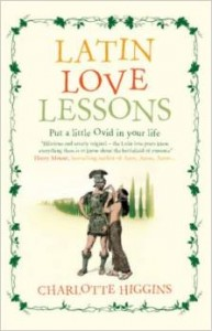 The Greats of Classical Literature - Latin Love Lessons by Charlotte Higgins