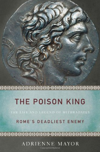 The best books on Enemies of Ancient Rome - The Poison King: The Life and Legend of Mithradates, Rome's Deadliest Enemy by Adrienne Mayor