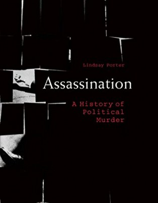 Assassination: A History of Political Murder by Lindsay Porter