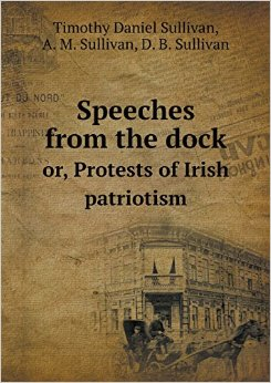 Speeches from the Dock or Protests of Irish Patriotism by A M Sullivan