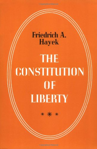 The Constitution of Liberty by Friedrich A von Hayek