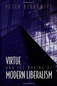 The best books on Liberty and Morality - Virtue and the Making of Modern Liberalism by Peter Berkowitz