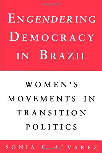 Engendering Democracy in Brazil by Sonia E Alvarez