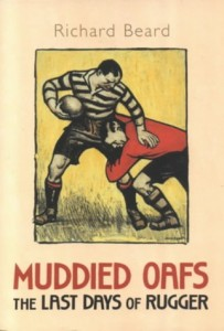 Muddied Oafs, The Last Days of Rugger by Richard Beard