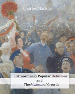 The best books on Decision-Making - Extraordinary Popular Delusions and the Madness of Crowds by Charles Mackay