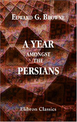 The best books on Travelling in the Muslim World - A Year Amongst the Persians by Edward G Browne