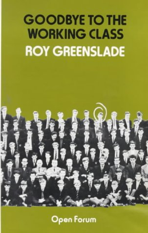 The best books on Social History of Post-War Britain - Goodbye to the Working Class by Roy Greenslade