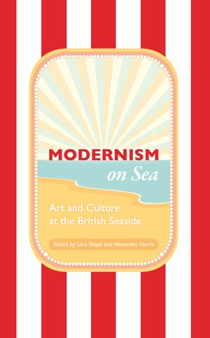 Alexandra Harris on Modernism - Modernism on Sea by Alexandra Harris & Alexandra Harris and Lara Feigel (editors)