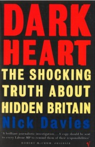 The best books on Investigative Journalism - Dark Heart: The Shocking Truth About Hidden Britain by Nick Davies