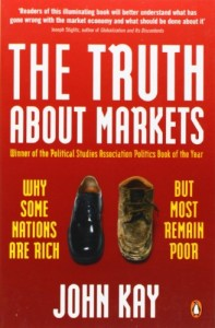 The best books on Economics in the Real World - The Truth About Markets: Why Some Nations are Rich But Most Remain Poor by John Kay