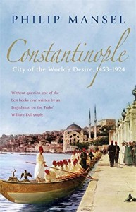 The best books on The Levant - Constantinople: City of the World's Desire, 1453-1924 by Philip Mansel