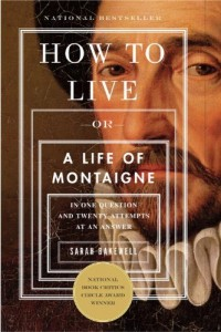 Summer Reading: Philosophy Books to Take On Holiday - How to Live: A Life of Montaigne in One Question and Twenty Attempts at an Answer by Sarah Bakewell