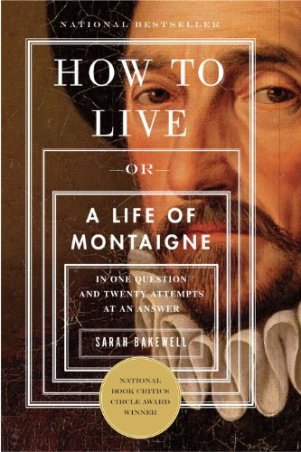 How to Live: A Life of Montaigne in One Question and Twenty Attempts at an Answer by Sarah Bakewell