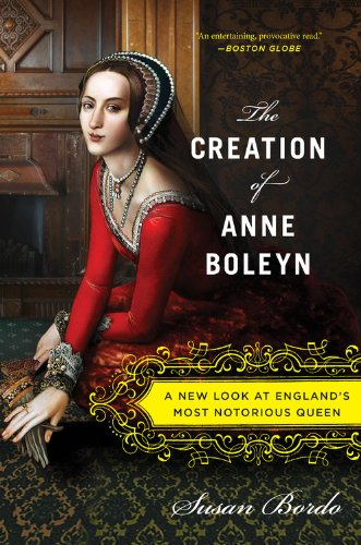 The best books on Popular Culture - The Creation of Anne Boleyn: A New Look at England's Most Notorious Queen by Susan Bordo