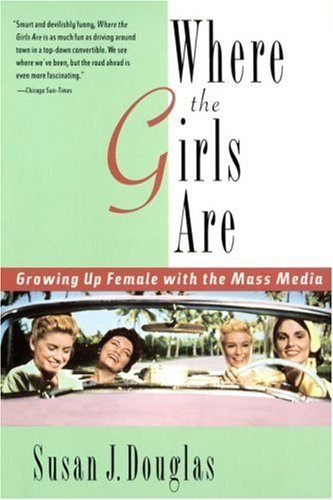 Where the Girls Are: Growing Up Female with the Mass Media by Susan J. Douglas