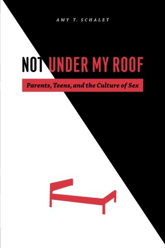 Not Under My Roof: Parents, Teens, and the Culture of Sex by Amy Schalet