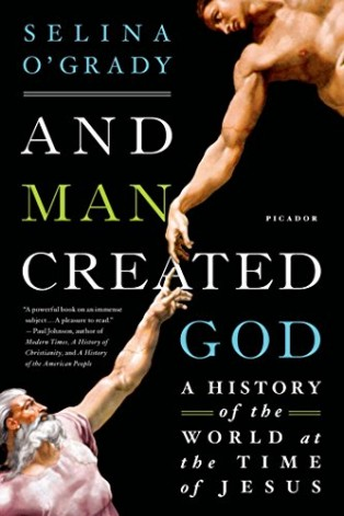 And Man Created God: A History of the World at the Time of Jesus by Selina O'Grady