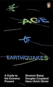 The Age of Earthquakes: A Guide to the Extreme Present by Hans Ulrich Obrist & Shumon Basar, Douglas Coupland, Hans Ulrich Obrist
