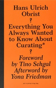 Everything You Always Wanted to Know About Curating But Were Afraid to Ask by Hans Ulrich Obrist