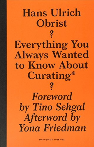 The best books on Contemporary Art - Everything You Always Wanted to Know About Curating But Were Afraid to Ask by Hans Ulrich Obrist