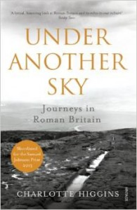 The Greats of Classical Literature - Under Another Sky: Journeys in Roman Britain by Charlotte Higgins