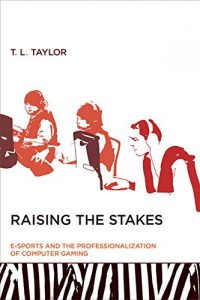 The best books on Video Games - Raising the Stakes: E-Sports and the Professionalization of Computer Gaming by T L Taylor