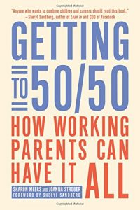 The best books on Women and Work - Getting to 50/50: How Working Parents Can Have It All by Sharon Meers and Joanna Strober