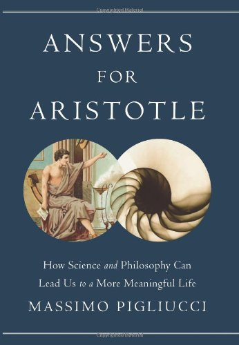 Answers for Aristotle: How Science and Philosophy Can Lead Us to A More Meaningful Life by Massimo Pigliucci