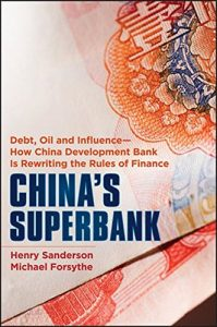 The best books on Geoeconomics - China's Superbank: Debt, Oil and Influence - How China Development Bank is Rewriting the Rules of Finance by Henry Sanderson & Michael Forsythe