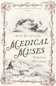 The best books on Psychosomatic Illness - Medical Muses: Hysteria in Nineteenth-Century Paris by Asti Hustvedt