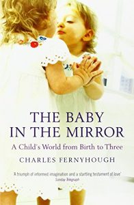 The best books on Streams of Consciousness - The Baby in the Mirror: A Child's World from Birth to Three by Charles Fernyhough