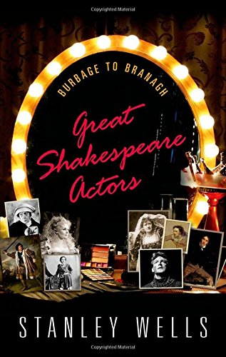 Stanley Wells recommends the best of Shakespeare's Plays - Great Shakespeare Actors: Burbage to Branagh by Stanley Wells