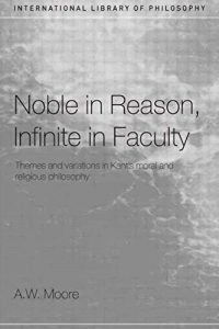The best books on Immanuel Kant - Noble in Reason, Infinite in Faculty: Themes and Variations in Kant's Moral and Religious Philosophy by Adrian Moore