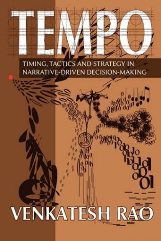 Tempo: timing, tactics and strategy in narrative-driven decision-making by Venkatesh Rao