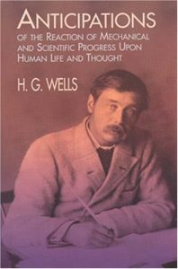The Best Books on the Life and Work of H G Wells - Anticipations of the Reactions of Mechanical and Scientific Progress upon Human Life and Thought by H G Wells