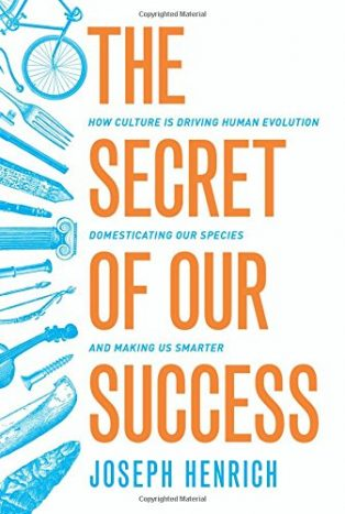 The Secret of Our Success: How Culture Is Driving Human Evolution, Domesticating Our Species, and Making Us Smarter by Joe Henrich
