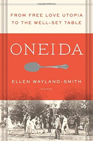 Oneida: From Free Love Utopia to the Well-Set Table by Ellen Wayland-Smith