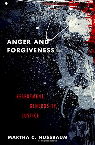 Anger and Forgiveness: Resentment, Generosity, and Justice by Martha Nussbaum
