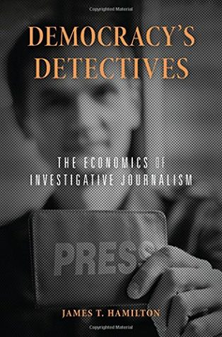 Democracy's Detectives: The Economics of Investigative Journalism by James T Hamilton