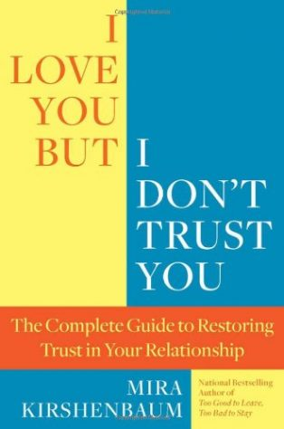 I Love You, But I Don't Trust You: The Complete Guide to Restoring Trust in Your Relationship by Mira Kirshenbaum
