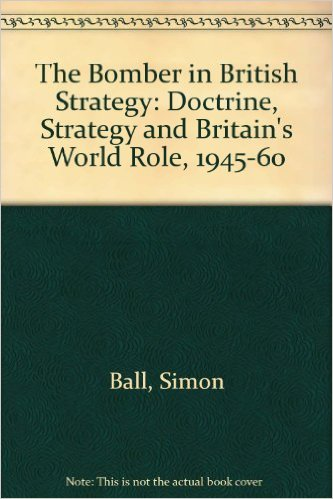 The best books on El Alamein - The Bomber in British Strategy: Doctrine, Strategy and Britain's World Role, 1945-60 by Simon Ball