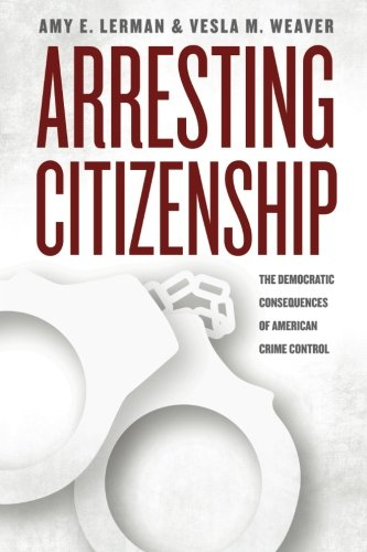 The best books on The Politics of Policymaking - Arresting Citizenship: The Democratic Consequences Of American Crime Control by Amy E Lerman and Vesla M Weaver