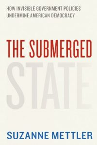 The Submerged State: How Invisible Government Policies Undermine American Democracy by Suzanne Mettler