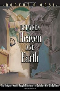 The best books on The Saints - Between Heaven and Earth: The Religious Worlds People Make and the Scholars Who Study Them by Robert Orsi