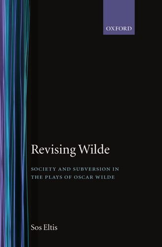 The best books on Oscar Wilde - Revising Wilde: Society and Subversion in the Plays of Oscar Wilde by Sos Eltis